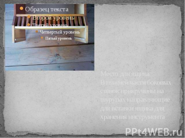 Место для ящика В нижней части боковых стенок прикручены на шурупах направляющие для вставки ящика для хранения инструмента