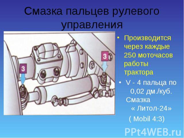 Производится через каждые 250 моточасов работы трактора Производится через каждые 250 моточасов работы трактора V - 4 пальца по 0,02 дм./куб. Смазка « Литол-24» ( Mobil 4:3)