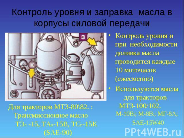 Контроль уровня и при необходимости доливка масла проводится каждые 10 моточасов (ежесменно) Контроль уровня и при необходимости доливка масла проводится каждые 10 моточасов (ежесменно) Используются масла для тракторов МТЗ-100/102. М-10В2; М-8В2; МГ…