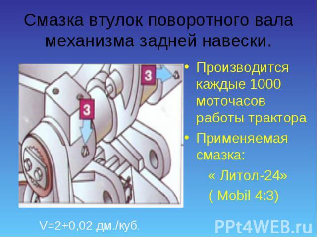 Производится каждые 1000 моточасов работы трактора Производится каждые 1000 моточасов работы трактора Применяемая смазка: « Литол-24» ( Mobil 4:3)