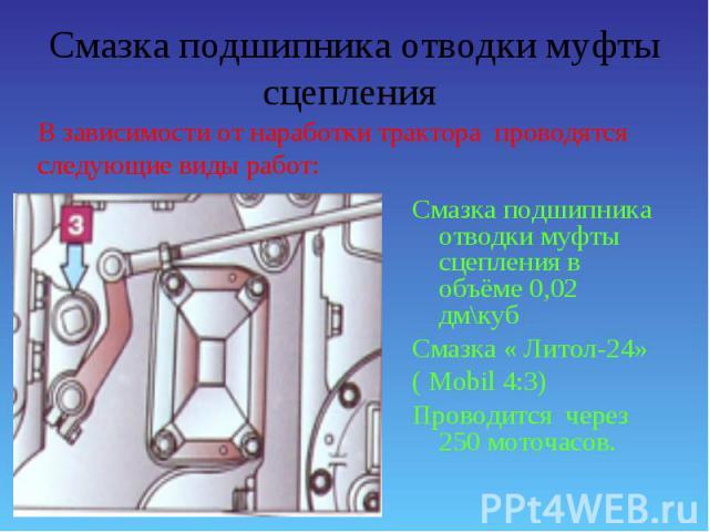 Смазка подшипника отводки муфты сцепления в объёме 0,02 дм\куб Смазка подшипника отводки муфты сцепления в объёме 0,02 дм\куб Смазка « Литол-24» ( Mobil 4:3) Проводится через 250 моточасов.