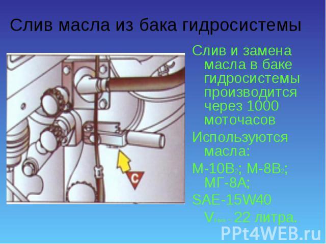 Слив и замена масла в баке гидросистемы производится через 1000 моточасов Слив и замена масла в баке гидросистемы производится через 1000 моточасов Используются масла: М-10В2; М-8В2; МГ-8А; SAE-15W40 Vбака – 22 литра.