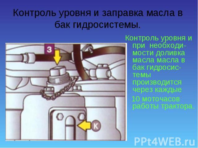 Контроль уровня и при необходи-мости доливка масла масла в бак гидросис-темы производится через каждые Контроль уровня и при необходи-мости доливка масла масла в бак гидросис-темы производится через каждые 10 моточасов работы трактора.