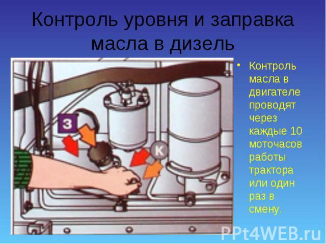 Контроль масла в двигателе проводят через каждые 10 моточасов работы трактора или один раз в смену. Контроль масла в двигателе проводят через каждые 10 моточасов работы трактора или один раз в смену.