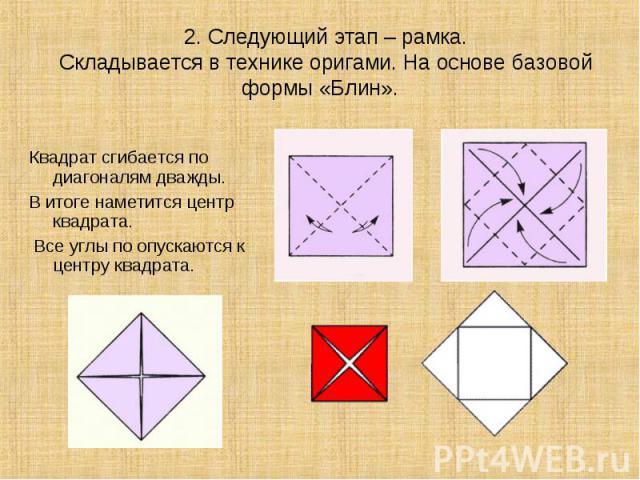 Квадрат сгибается по диагоналям дважды. Квадрат сгибается по диагоналям дважды. В итоге наметится центр квадрата. Все углы по опускаются к центру квадрата.