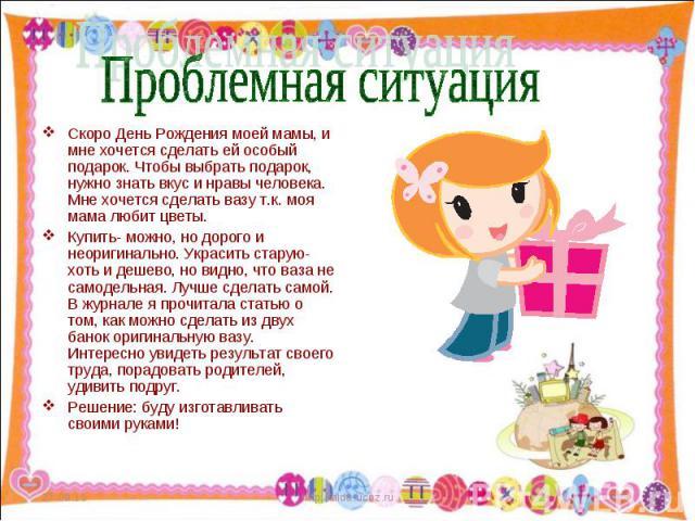 Скоро День Рождения моей мамы, и мне хочется сделать ей особый подарок. Чтобы выбрать подарок, нужно знать вкус и нравы человека. Мне хочется сделать вазу т.к. моя мама любит цветы. Скоро День Рождения моей мамы, и мне хочется сделать ей особый пода…