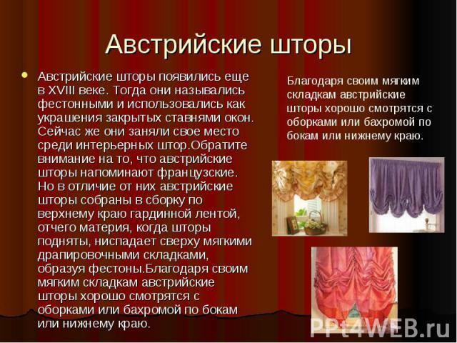 Австрийские шторы Австрийские шторы появились еще в XVIII веке. Тогда они назывались фестонными и использовались как украшения закрытых ставнями окон. Сейчас же они заняли свое место среди интерьерных штор.Обратите внимание на то, что австрийские шт…