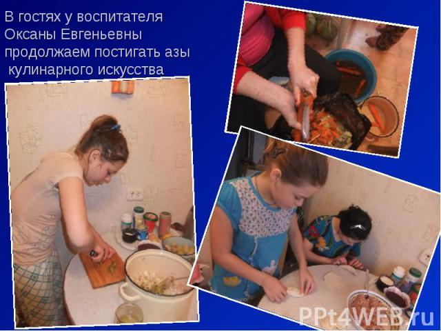 В гостях у воспитателя Оксаны Евгеньевны продолжаем постигать азы кулинарного искусства