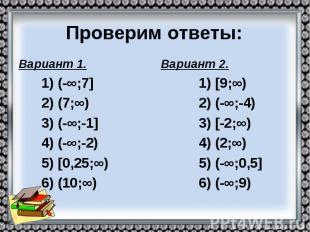 Проверим ответы: Вариант 1. 1) (-∞;7] 2) (7;∞) 3) (-∞;-1] 4) (-∞;-2) 5) [0,25;∞)