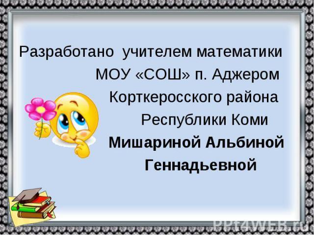 Разработано учителем математики МОУ «СОШ» п. Аджером Корткеросского района Республики Коми Мишариной Альбиной Геннадьевной