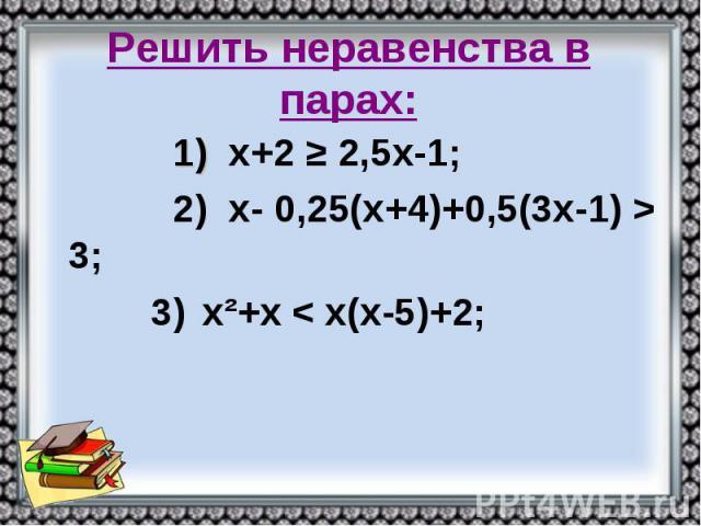 Решить неравенства в парах: 1) х+2 ≥ 2,5х-1; 2) х- 0,25(х+4)+0,5(3х-1) > 3; 3) х²+х < х(х-5)+2;