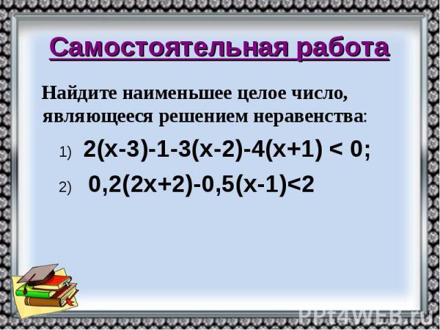 Самостоятельная работа Найдите наименьшее целое число, являющееся решением неравенства: 1) 2(х-3)-1-3(х-2)-4(х+1) < 0; 2) 0,2(2х+2)-0,5(х-1)<2