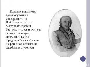 Большое влияние во время обучения в университете на Лобачевского оказал Мартин Ф