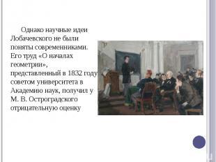 Однако научные идеи Лобачевского не были поняты современниками. Его труд «О нача