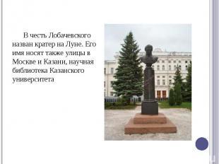 В честь Лобачевского назван кратер на Луне. Его имя носят также улицы в Москве и