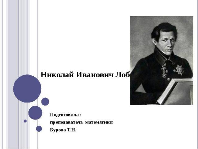 Николай Иванович Лобачевский Подготовила : преподаватель математики Бурова Т.Н.