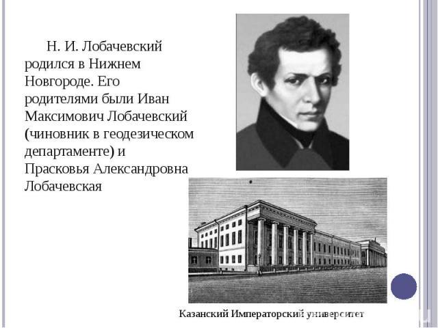 Н. И. Лобачевский родился в Нижнем Новгороде. Его родителями были Иван Максимович Лобачевский (чиновник в геодезическом департаменте) и Прасковья Александровна Лобачевская
