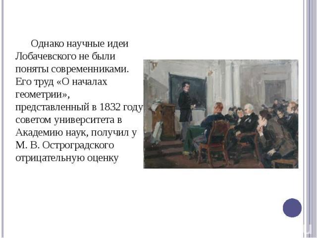 Однако научные идеи Лобачевского не были поняты современниками. Его труд «О началах геометрии», представленный в 1832 году советом университета в Академию наук, получил у М. В. Остроградского отрицательную оценку Однако научные идеи Лобачевского не …