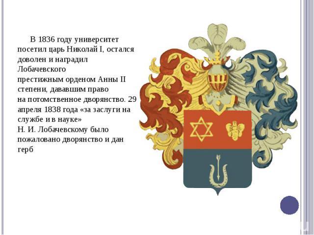 В 1836 году университет посетил царьНиколай I, остался доволен и наградил Лобачевского престижныморденом АнныII степени, дававшим право напотомственное дворянство. 29 апреля 1838 года «за заслуги на службе и в науке» Н.…