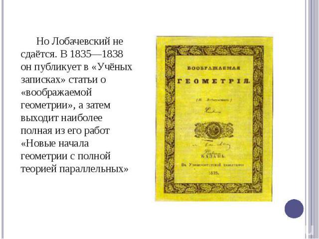 Но Лобачевский не сдаётся. В 1835—1838 он публикует в «Учёных записках» статьи о «воображаемой геометрии», а затем выходит наиболее полная из его работ «Новые начала геометрии с полной теорией параллельных» Но Лобачевский не сдаётся. В 1835—1838 он …