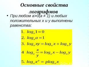 При любом a>0(a ≠ 1) и любых положительных x и y выполнены равенства: При люб
