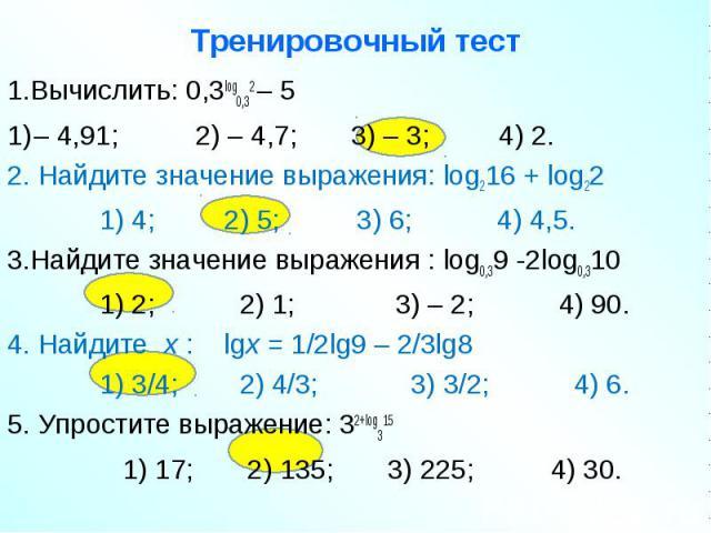 1.Вычислить: 0,3log0,32 – 5 1.Вычислить: 0,3log0,32 – 5 – 4,91; 2) – 4,7; 3) – 3; 4) 2. 2. Найдите значение выражения: log216 + log22 1) 4; 2) 5; 3) 6; 4) 4,5. 3.Найдите значение выражения : log0,39 -2log0,310 1) 2; 2) 1; 3) – 2; 4) 90. 4. Найдите x…