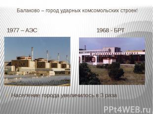 Балаково – город ударных комсомольских строек! 1977 – АЭС 1968 - БРТ Население г