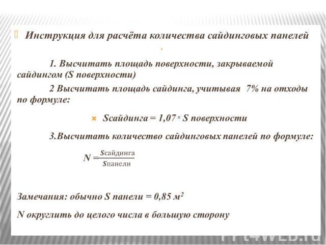 Инструкция для расчёта количества сайдинговых панелей Инструкция для расчёта количества сайдинговых панелей  1. Высчитать площадь поверхности, закрываемой сайдингом (S поверхности) 2 Высчитать площадь сайдинга, учитывая 7% на отходы по формуле…