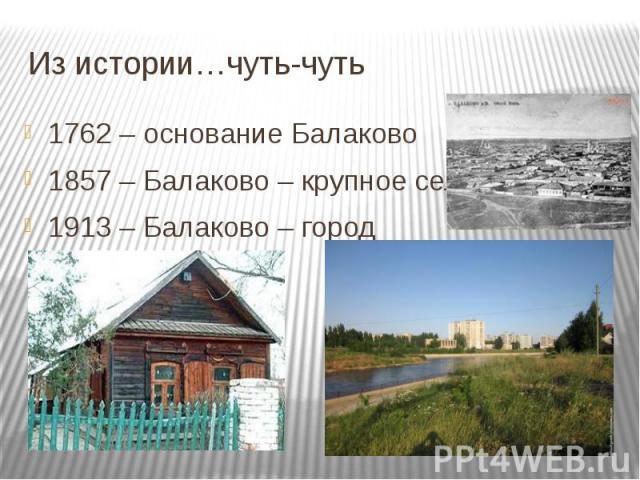 Из истории…чуть-чуть 1762 – основание Балаково 1857 – Балаково – крупное село 1913 – Балаково – город