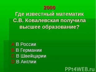 2000 Где известный математик С.В. Ковалевская получила высшее образование? А В Р