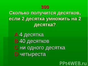 300 Сколько получится десятков, если 2 десятка умножить на 2 десятка? A 4 десятк