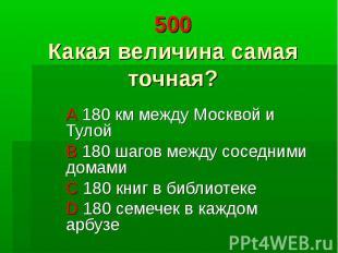 500 Какая величина самая точная? A 180 км между Москвой и Тулой B 180 шагов межд