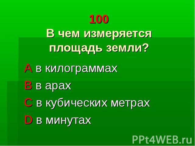 100 В чем измеряется площадь земли? A в килограммах B в арах C в кубических метрах D в минутах
