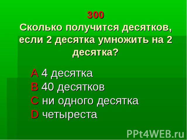 300 Сколько получится десятков, если 2 десятка умножить на 2 десятка? A 4 десятка B 40 десятков C ни одного десятка D четыреста