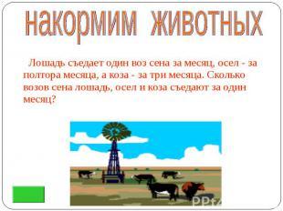 Лошадь съедает один воз сена за месяц, осел - за полтора месяца, а коза - за три