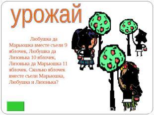 Любушка да Марьюшка вместе съели 9 яблочек, Любушка да Лизонька 10 яблочек, Лизо