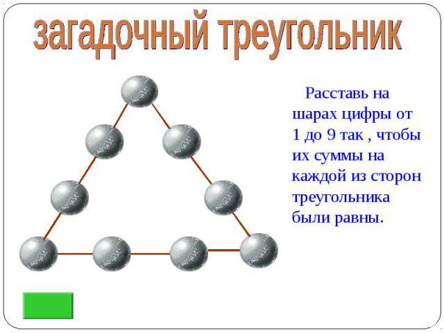 Расставь на шарах цифры от 1 до 9 так , чтобы их суммы на каждой из сторон треугольника были равны. Расставь на шарах цифры от 1 до 9 так , чтобы их суммы на каждой из сторон треугольника были равны.