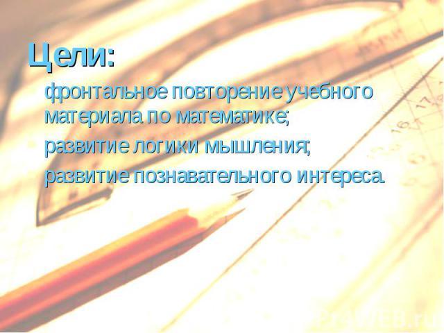 Цели: Цели: фронтальное повторение учебного материала по математике; развитие логики мышления; развитие познавательного интереса.