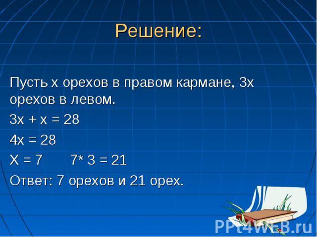 Решение: Пусть х орехов в правом кармане, 3х орехов в левом. 3х + х = 28 4х = 28 Х = 7 7* 3 = 21 Ответ: 7 орехов и 21 орех.