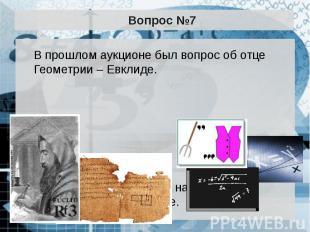 Вопрос №7 В прошлом аукционе был вопрос об отце Геометрии – Евклиде. В этот раз
