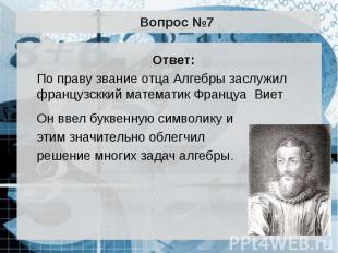 Вопрос №7 Ответ: По праву звание отца Алгебры заслужил французсккий математик Фр