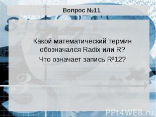 Вопрос №11 Какой математический термин обозначался Radix или R? Что означает зап