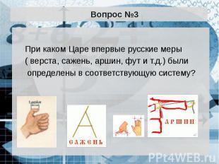 Вопрос №3 При каком Царе впервые русские меры ( верста, сажень, аршин, фут и т.д