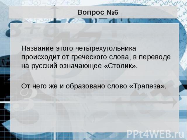 Вопрос №6 Название этого четырехугольника происходит от греческого слова, в переводе на русский означающее «Столик». От него же и образовано слово «Трапеза».