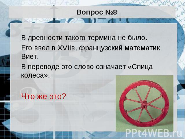 Вопрос №8 В древности такого термина не было. Его ввел в XVIIв. французский математик Виет. В переводе это слово означает «Спица колеса». Что же это?