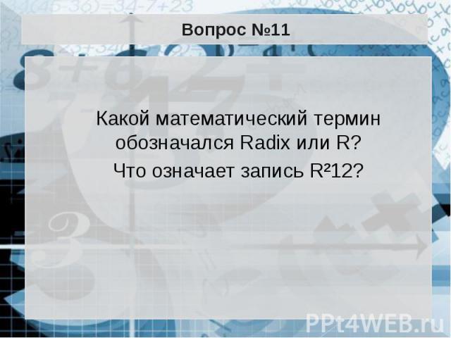 Вопрос №11 Какой математический термин обозначался Radix или R? Что означает запись R²12?