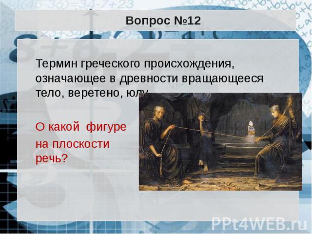 Вопрос №12 Термин греческого происхождения, означающее в древности вращающееся тело, веретено, юлу. О какой фигуре на плоскости идет речь?