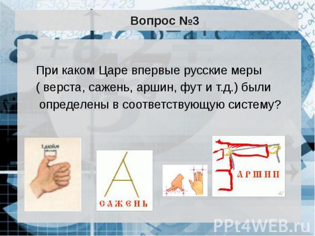 Вопрос №3 При каком Царе впервые русские меры ( верста, сажень, аршин, фут и т.д.) были определены в соответствующую систему?