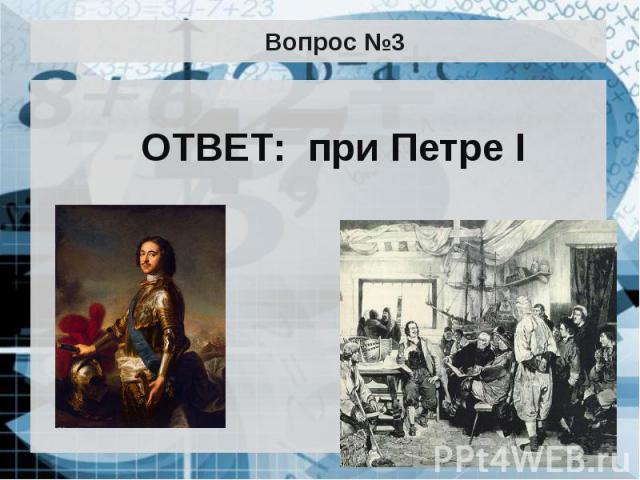 Вопрос №3 ОТВЕТ: при Петре I