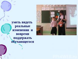 уметь видеть реальные изменения и вовремя поддержать обучающегося уметь видеть р